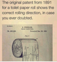 Mean, Dank Memes, and Paper: The original patent from 1891  for a toilet paper roll shows the  correct rolling direction, in case  you ever doubted.  (Se Model.)  S. WHEELER  TOILET PAPES ROLL.  No. 466,588.  Patented Deo. 22, 1891