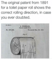 Irl, Paper, and Patent: The original patent from 1891  for a toilet paper roll shows the  correct rolling direction, in case  you ever doubted.  (So Model.)  S. WHEELER  TOILET PAPES ROLL  No. 466,588.  Patented Deo. 22, 1891