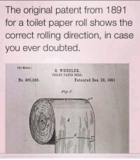 Case closed.: The original patent from 1891  for a toilet paper roll shows the  correct rolling direction, in case  you ever doubted  (xe Model.)  S. WHEELER  TOILET PAPER ROLL.  No. 466,588.  Patented Deo. 22, 1891 Case closed.