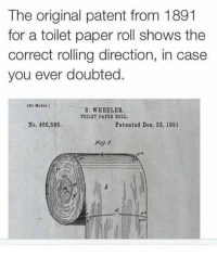 model s: The original patent from 1891  for a toilet paper roll shows the  correct rolling direction, in case  you ever doubted.  (No Model.)  S. WHEELER.  TOILET PAPER ROLL.  No. 466,588.  Patented Deo. 22, 189l  Fig.1.