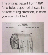 model s: The original patent from 1891  for a toilet paper roll shows the  correct rolling direction, in case  you ever doubted  (No Model.)  S. WHEELER.  TOILET PAPER ROLL.  No. 465,588.  Patented Deo. 22, 1891