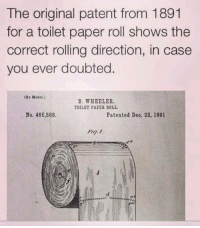 Now you know https://t.co/oFdQCOz4Rz: The original patent from 1891  for a toilet paper roll shows the  correct rolling direction, in case  you ever doubted.  (No Model.)  S. WHEELER.  TOILET PAPES ROLL  No. 466,588.  Patented Deo. 22, 1891  絼 Now you know https://t.co/oFdQCOz4Rz