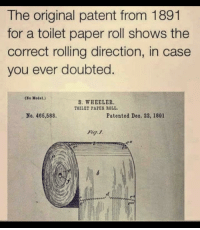 A reminder for those who forget: The original patent from 1891  for a toilet paper roll shows the  correct rolling direction, in case  you ever doubted.  (So Model.)  S. WHEELER  TOILET PAPER ROLL  No. 466,588.  Patented Deo. 22, 1891 A reminder for those who forget