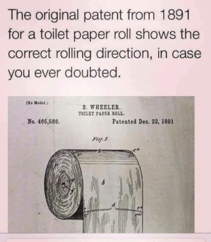 Memes, 🤖, and Paper: The original patent from 1891  for a toilet paper roll shows the  correct rolling direction, in case  you ever doubted.  (No Model.)  S. WHEELER.  TOILET PAPES ROLL  No. 466,588.  Patented Deo. 22, 1891  Fig 1