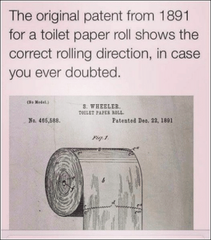 38 Funny Memes To Get Those Laughs Flowin: The original patent from 1891  for a toilet paper roll shows the  correct rolling direction, in case  you ever doubted.  (No Model.)  S. WHEELER  TOILET PAPER ROLL  No. 466,588  Patented Deo. 22, 1891  Fig 1 38 Funny Memes To Get Those Laughs Flowin