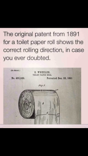 Get learned people by ninjabutter100 FOLLOW 4 MORE MEMES.: The original patent from 1891  for a toilet paper roll shows the  correct rolling direction, in case  you ever doubted  (No Model.)  S. WHEELER.  TOILET PAPER ROLL  No. 466,588  Patented Deo. 22, 1891  Fig.1 Get learned people by ninjabutter100 FOLLOW 4 MORE MEMES.