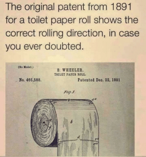 And there you have it: The original patent from 1891  for a toilet paper roll shows the  correct rolling direction, in case  you ever doubted.  (No Model.)  S. WHEELER  TOILET PAPER ROLL  No. 466,588  Patented Deo. 22, 1891  Fig 1 And there you have it