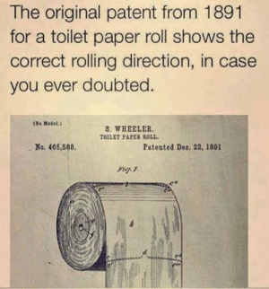 """do you know toilet paper has not changed in my lifetime?"" - lord costanza: The original patent from 1891  for a toilet paper roll shows the  correct rolling direction, in case  you ever doubted.  No Motel.)  (36  S. WHEELER,  TOILET PAPES ROLL.  No. 466,588.  Patented Deo. 22, 1891  Fig. 1. ""do you know toilet paper has not changed in my lifetime?"" - lord costanza"