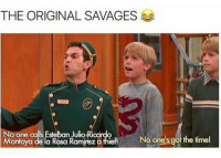 Esteban Julio Ricardo Montoya: THE ORIGINAL SAVAGES  No one calls Esteban Julio Ricardo  Montoya de la Rosa Ramirez a thiefi  No one's got the time!