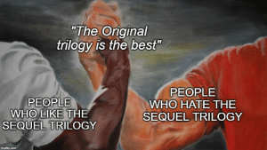 """No questions asked: """"The Original  trilogy is the best""""  PEOPLE  WHO HATE THE  PEOPLE  WHO LIKE THE  SEQUEL TRILOGY  SEQUEL TRILOGY  imgflip.com No questions asked"""
