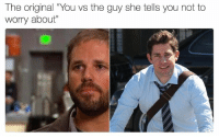 "You Vs The Guy: The original ""You vs the guy she tells you not to  worry about"""