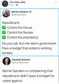 Bernie Sanders, Memes, and Run: The Other 98%  4 hrs  Other98  Bernie Sanders  @SenSanders  Republicans:  Control the House  Control the Senate  Control the presidency  Do your job. Run the damn government  Pass a budget that protects working  families.  Danielle Butcher  @DaniSButcher  Bernie Sanders is complaining that  republicans didn't pass a budget he  voted against. (GC)