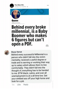 Ass, Fall, and Memes: The Other 98%  October 9 at 7:00 PM  Oueen  @Queennnn  Behind every broke  millennial, is a Baby  Boomer who makes  6 fiqures but can't  open a PDF,  Bryce Verret  Behind every successful Millennial is a  person who didn't fall into the victim  mentality, recieved a useful degree or  trade and is earning or working their way  up to salary which allows them to live  comfortably. They didn't fall into the  thought of, everything has to be handed  to me. BTW black, Latino, and over all  unemployment is at a all time low. Get  your entitied ass off your high horse and  look for a job  1m Like Reply BV