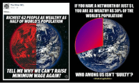 """50 Cent, Computers, and Doctor: The Other 98%  RICHEST 62 PEOPLEAS WEALTHY AS  HALFOF WORLD'S POPULATION  TELL ME WHY WE CAN'TRAISE  MINIMUM WAGE AGAIN?  IF YOU HAVE ANETWORTHOFJUST$1.  YOU ARE ASWEALTHYAS30% OF THE  WORLD'S POPULATION!  WHO AMONGUSISNT""""GUILTY""""?  -WeArecapitalists- The """"that guy has more than us"""" narrative is getting old.  Stop adding up the wealth of the poor to """"prove a point,"""" because it's misleading.  Here's why.   If you have a net worth of just $1, you have more wealth than 2,000,000,000 people COMBINED.  How?  Because """"if you take the bottom 30% of the world's population — the poorest 2 billion people in the world — their total aggregate net worth is not low, it's not zero, it's negative. To the tune of roughly half a trillion dollars. My niece, who just got her first 50 cents in pocket money, has more money than the poorest 2 billion people in the world combined.""""[1]  That same $1 makes you richer than 40% of Americans,[2] who combined have a net of $0.  Between 20%-25% of Americans have negative net worth,[3] while the 2nd quintile's meager net worth offset the 1st's negative worth to a balance of $0.  Now consider this: of the global poorest decile (bottom 10%), Americans make up 10% of that, while less than 1% of the poorest are from China [4, Page 12, Figure 7], a country where the majority of the people could only dream of being as well off as the poorest Americans.  That's right, 10% of Americans are worth less than a poor person from China!  How could that be?  Because while the poor in China have next to nothing, over 20% of Americans have LESS than nothing.  Why is that?  Think about this: a typical 18 year old kid who is working for minimum wage at McDonald's has more wealth than a typical 27 year old doctor.  Because that doctor is fresh out of medical school, with an average of $170,000 in student loans.  Before his first paycheck, car payment, or rent, that doctor has a net worth of negative $170,000 [5].  Who would you rather b"""