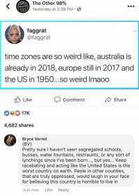 Memes, The Worst, and Weird: The Other 98%  Yesterday at 3:39 PM  Other98  faggrat  @faggrat  time zones are so weird like, australia is  already in 2018, europe still in 2017 and  the US in 1950...so weird Imaoo  b Like  Comment  Share  03 17K  4,682 shares  Bryce Verret  (BV)  Pretty sure I haven't seen segregated schools,  busses, water fountains, restraunts, or any sort of  lynchings since l've been born..., but yes... Keep  racebating and acting like the United States is the  worst country on earth. Peole in other counties,  that are truly oppressed, would laugh in your face  for believing this country is horrible to live in  Just now Like Reply (BV)