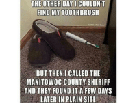 Manitowoc County: THE OTHER DAY I COULDNT  FIND MY TOOTHBRUSH  Dental Art & Humor  BUT THEN I CALLED THE  MANITOWOC COUNTY SHERIFF  AND THEY FOUND IT A FEW DAYS  LATER IN PLAIN SITE