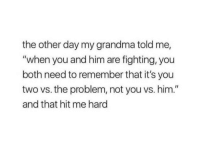 """Grandma, Him, and Fighting: the other day my grandma told me,  """"when you and him are fighting, you  both need to remember that it's you  two vs. the problem, not you vs. him.""""  and that hit me hard"""