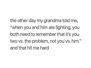 "its you: the other day my grandma told me,  ""when you and him are fighting, you  both need to remember that it's you  two vs. the problem, not you vs. him.""  and that hit me hard"