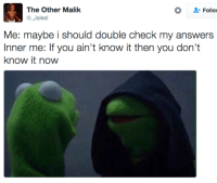 Blackpeopletwitter, Answers, and One: The Other Malik  @_Jaleal  Follo  Me: maybe i should double check my answers  Inner me: If you ain't know it then you don't  know it now <p>What was that one again (via /r/BlackPeopleTwitter)</p>