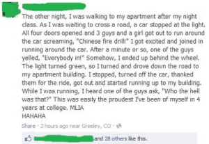 """College, Driving, and Fire: The other night, I was walking to my apartment after my night  class. As I was waiting to cross a road, a car stopped at the light.  All four doors opened and 3 guys and a girl got out to run around  the car screaming, """"Chinese fire drill!"""" I got excited and joined in  running around the car. After a minute or so, one of the guys  yelled, """"Everybody in!"""" Somehow, I ended up behind the wheel.  The light turned green, so I turned and drove down the road to  my apartment building. I stopped, turned off the car, thanked  them for the ride, got out and started running up to my building.  While I was running, I heard one of the guys ask, """"Who the hell  was that?"""" This was easily the proudest I've been of myself in 4  years at college. MLIA  НАНАНА  Share 2 hours ago near Greeley, co  and 28 others like this. No One Noticed The Stranger Driving"""