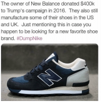Memes, New Balance, and Shoes: The owner of New Balance donated $400k  to Trump's campaign in 2016. They also still  manufacture some of their shoes in the US  and UK. Just mentioning this in case you  happen to be looking for a new favorite shoe  brand. DumpNike