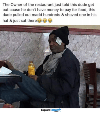 This man is my new hero.: The Owner of the restaurant just told this dude get  out cause he don't have money to pay for food, this  dude pulled out madd hundreds & shoved one in his  hat & just sat there  Talent  Explore This man is my new hero.