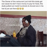 YOU KNOW HIM😂 - Follow (@daaamnpics) For More! 😂: The Owner of the restaurant just told this dude get  out cause he don't have money to pay for food, this  dude pulled out madd hundreds & shoved one in his  hat & just sat there  IG: FUNNY BLACKS YOU KNOW HIM😂 - Follow (@daaamnpics) For More! 😂