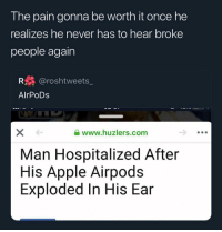 Apple, Funny, and Never: The pain gonna be worth it once he  realizes he never has to hear broke  people again  R@roshtweets_  AlrPoDs  www.huzlers.com  Man Hospitalized After  His Apple Airpods  Exploded In His Ear Posted from my SouljaPhone™️