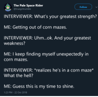 corn maze: The Pale Space Rider  @truegritrumble  Follow  INTERVIEWER: What's your greatest strength?  ME: Getting out of corn mazes.  INTERVIEWER: Uhm...ok. And your greatest  weakness?  ME: I keep finding myself unexpectedly in  corn mazes.  INTERVIEWER: *realizes he's in a corn maze*  What the hell?  ME: Guess this is my time to shine  1:23 PM-22 Oct 2018 corn maze