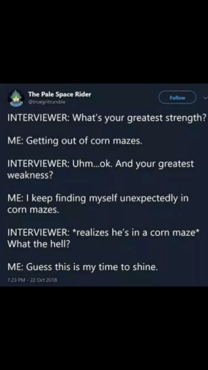 Guess, Space, and Time: The Pale Space Rider  @truegritrumble  Follow  INTERVIEWER: What's your greatest strength?  ME: Getting out of corn mazes.  INTERVIEWER: Uhm...ok. And your greatest  weakness?  ME: I keep finding myself unexpectedly in  corn mazes.  INTERVIEWER: *realizes he's in a corn maze*  What the hell?  ME: Guess this is my time to shine.  1:23 PM 22 Oct 2018 Maize maze