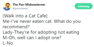 Never, Oh Well, and Pan: The Pan-Midwesterner  @panmidwest  Following  [Walk into a Cat Cafe]  Me-l've never eaten cat. What do you  recommend?  Lady-They're for adopting not eating  M-Oh, well can I adopt one?  L-No