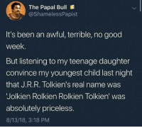 Good, Humans of Tumblr, and Been: The Papal Bull  @ShamelessPapist  It's been an awful, terrible, no good  week.  But listening to my teenage daughte  convince my youngest child last night  that J.R.R. Tolkien's real name was  Jolkien Rolkien Rolkien Tolkien' was  absolutely priceless.  8/13/18, 3:18 PM