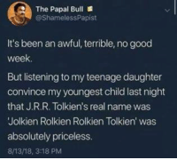 Good, Been, and Tolkien: The Papal Bull  @ShamelessPapist  It's been an awful, terrible, no good  week  But listening to my teenage daughter  convince my youngest child last night  that J.R.R. Tolkien's real name was  Jolkien Rolkien Rolkien Tolkien' was  absolutely priceless.  8/13/18, 3:18 PM