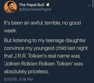 Tumblr, Blog, and Good: The Papal Bull  @ShamelessPapist  It's been an awful, terrible, no good  week  But listening to my teenage daughter  convince my youngest child last night  that J.R.R. Tolkien's real name was  Jolkien Rolkien Rolkien Tolkien' was  absolutely priceless  8/13/18, 3:18 PM awesomacious:  Tolkien would be proud :).
