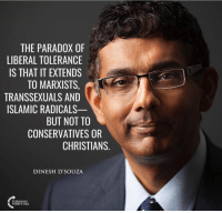 Memes, Islam, and Paradox: THE PARADOX OF  LIBERAL TOLERANCE  IS THAT IT EXTENDS  TO MARXISTS.  TRANSSEXUALS AND  ISLAMIC RADICALS-  BUT NOT TO  CONSERVATIVES OR  CHRISTIANS  DINESH D'SOUZA  RNIN ~JZ