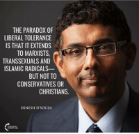 Memes, Islam, and Paradox: THE PARADOX OF  LIBERAL TOLERANCE  IS THAT IT EXTENDS  TOMARXISTS  TRANSSEXUALS AND  ISLAMIC RADICALS  BUT NOT TO  CONSERVATIVES OR  CHRISTIANS  DINESH D'SOUZA