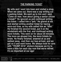 "Memes, Idiot, and Sneer: THE PARKING TICKET  My wife and I went into town and visited a shop.  When we came out, there was a cop writing out  a parking ticket. We went up to him and I said,  ""Come on man, how about giving a senior citizen  a break?"" He ignored us and continued writing  the ticket. called him a ""jerk."" He glared at me  and started writing another ticket for having  worn-out tires, so my wife called him an idiot.""  He finished the second ticket, put it on the  windshield with the first, and continued writing  more tickets. This went on for about 20 minutes.  The more we abused him, the more tickets he  wrote. He finally finished, sneered at us and  walked away. Just then our bus arrived, and we  got on it and went home. We always look for cars  with ""TRUMP 2016"" stickers because we try to  have a little fun each day now that we're retired.  It's so important at our age!  DGORILLAPIG ALL RIGHTS RESERVED IFB/GORILLAPIGSPAGEITW/GORILLAPIG1  DMCA I love this! Image by Gorilla Pig."