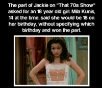 """https://t.co/LKV6mYNKPR: The part of Jackie on """"That 70s Show""""  asked for an 18 year old girl. Mila Kunis,  14 at the time, said she would be 18 on  her birthday, without specifying which  birthday and won the part. https://t.co/LKV6mYNKPR"""