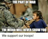 Memes, Millennials, and 🤖: THE PART OF WAR  @Conservative America  THE MEDIAWILLNEVERSHOW YOU  We support our troops! I will never forget the brave men and women serving over seas to protect our freedom. Thank you, God bless you, and stay safe🇺🇸🇺🇸 sfla2017 whywemarch PresidentTrump Trump Republican Conservative American Nobama Hillary4Prison Navy Marines Trump Hillary Trump Airforce president Liberals MakeAmericagreatagain feelthebern buildthewall bernie2016 trump2016 Obama like politics Partners --------------------- @too_savage_for_democrats🐍 @raised_right_🐘 @conservative.inc🍻 @young.conservative_👍🏼 @conservativemovement🎯 @millennial_republicans🇺🇸 @ny_conservative1776😎