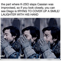 Memes, Mixtapes, and My Mixtapes: the part where K-2SO slaps Cassian was  improvised, so if you look closely, you can  see Diego is tRYING TO COVER UP A SMILE/  LAUGHTER WITH HIS HAND  OFFICIAL DIEGOL UNA IG  n!  in! check out my mixtape it's not fire because this meme isn't fucking funny anymore . . tumblr textpost tumblrpost starwars rogueone cassianandor k2so buslife stuff
