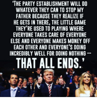 """After stating that he would push for term limits yesterday...That would be a great start.to make America great again.: THE PARTY ESTABLISHMENT WILL DO  WHATEVER THEY CAN TO STOP MY  FATHER BECAUSE THEY REALIZE IF  HE GETS IN THERE, THE LITTLE GAME  THEY'RE USED TO PLAYING WHERE  EVERYONE TAKES CARE OF EVERYONE  ELSE AND EVERYONE MAKES MONEY OFF  EACH OTHER AND EVERYONE'S DOING  INCREDIBLY WELL FOR DOING NOTHING  THAT ALL ENDS."""" After stating that he would push for term limits yesterday...That would be a great start.to make America great again."""