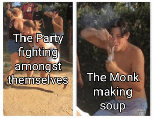 Party, DnD, and Monk: The Party  fighting  amongst  themselves  The Monk  making  soup I rolled a Nat 1 on my soup ;-;