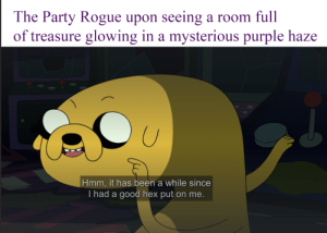 Party, Good, and Purple: The Party Rogue upon seeing a room full  of treasure glowing in a mysterious purple haze  Hmm, it has been a while since  T had a good hex put on me. Curiosity killed the cat, but satisfaction brought it back