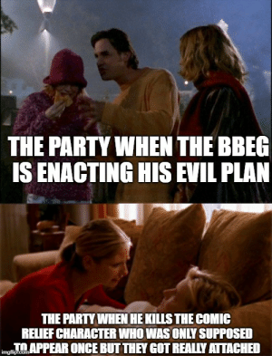 Party, True, and True Story: THE PARTY WHEN THE BBE  IS ENACTING HIS EVIL PLAN  THE PARTY WHEN HE KILLS THE COMIC  RELIEF CHARACTER WHO WAS ONLY SUPPOSED  OAPPEAR ONGE BUTTHEY GOT REALLY ATTACHED True Story
