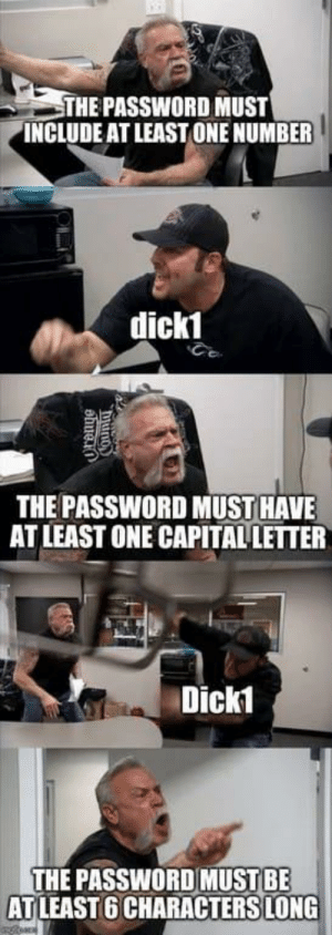 Capital, Terrible Facebook, and Brother: THE PASSWORD MUST  INCLUDE AT LEAST ONE NUMBER  dick1  THE PASSWORD MUST HAVE  AT LEAST ONE CAPITAL LETTER  Dick1  THE PASSWORDMUST BE  ATLEAST 6 CHARACTERS LONG  nean  Nounty  ahue. My brother sent me this