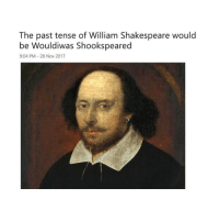 Shakespeare, Shower, and Shower Thoughts: The past tense of William Shakespeare would  be Wouldiwas Shookspeared  9:04 PM-28 Nov 2017 Shower thoughts