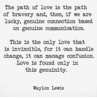 Genuinity: The path of love is the path  of bravery and, then, if we are  lucky, genuine connection based  on genuine communication.  This is the only love that  is invincible, for it can handle  change, it can manage confusion.  Love is found only in  this genuinity.  Waylon Lewis