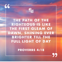 proverbs: THE PATH OF THE  RIGHTEOUS IS LIKE  THE FIRST GLEAM OF  DAWN, SHINING EVER  BRIGHTER TILL THE  FULL LIGHT OF DAY  PROVERBS 4:18
