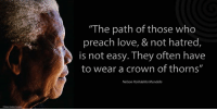 """The path of those who preach love, and not hatred, is not easy. They often have to wear a crown of thorns."" ~ Nelson Mandela from a message to the Global Convention on Peace and Non-Violence, New Delhi, India, 31 January 2004 #LivingTheLegacy #MadibaRemembered   www.nelsonmandela.org www.mandeladay.com archive.nelsonmandela.org: ""The path of those who  preach love, & not hatred,  is not easy. They often have  to wear a crown of thorns""  Nelson Rolihlahla Mandela ""The path of those who preach love, and not hatred, is not easy. They often have to wear a crown of thorns."" ~ Nelson Mandela from a message to the Global Convention on Peace and Non-Violence, New Delhi, India, 31 January 2004 #LivingTheLegacy #MadibaRemembered   www.nelsonmandela.org www.mandeladay.com archive.nelsonmandela.org"