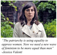 "patriarchy: ""The patriarchy is using equality to  oppress women. Now we need a new wave  of feminism to be more equal than men  -Jessica Valenti"
